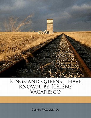 Kings and Queens I Have Known, by H L Ne Vacaresco - Vacarescu, Elena, and V C Rescu, Elena