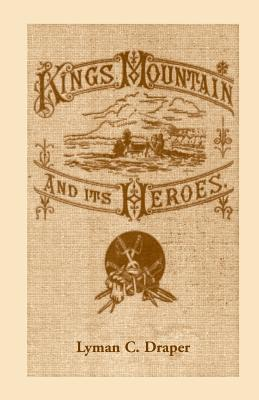 King's Mountain and Its Heroes: History of the Battle of King's Mountain, October 7, 1780 - Draper, Lyman