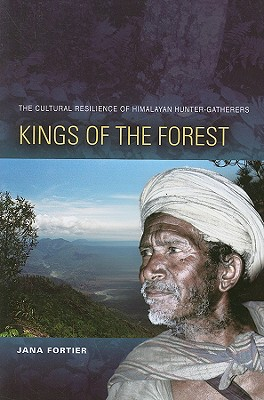 Kings of the Forest: The Cultural Survival of Himalayan Hunter-Gatherers - Fortier, Jana