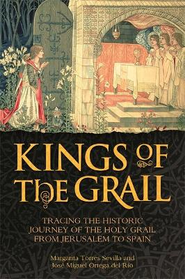 Kings of the Grail: Tracing the Historic Journey of the Holy Grail from Jerusalem to Spain - Torres Sevilla, Margarita, and Ortega del Rio, Jose Miguel, and Marteau, Rosie (Translated by)