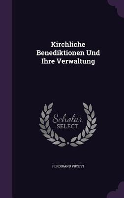 Kirchliche Benediktionen Und Ihre Verwaltung - Probst, Ferdinand
