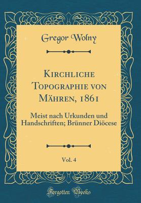 Kirchliche Topographie Von Mahren, 1861, Vol. 4: Meist Nach Urkunden Und Handschriften; Brunner Diocese (Classic Reprint) - Wolny, Gregor
