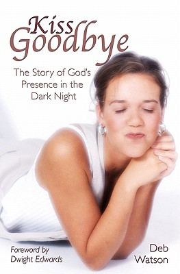 Kiss Goodbye: The Story of God's Presence in the Dark Night - Edwards, Dwight (Foreword by), and Watson, Deb