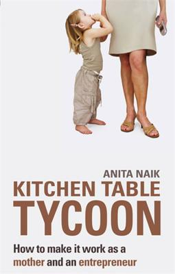 Kitchen Table Tycoon: How to Make It Work as a Mother and an Entrepreneur - Naik, Anita