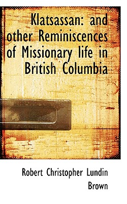 Klatsassan: And Other Reminiscences of Missionary Life in British Columbia - Brown, Robert Christopher Lundin