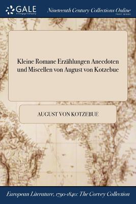 Kleine Romane Erzahlungen Anecdoten Und Miscellen Von August Von Kotzebue - Kotzebue, August Von