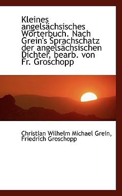 Kleines Angelsachsisches Worterbuch. Nach Grein's Sprachschatz Der Angelsachsischen Dichter, Bearb. - Grein, Christian Wilhelm Michael, and Groschopp, Friedrich