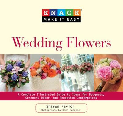 Knack Wedding Flowers: A Complete Illustrated Guide to Ideas for Bouquets, Ceremony Decor, and Reception Centerpieces - Naylor, Sharon, and Penrose, Rich (Photographer), and Adesanya, Anna (Contributions by)