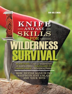 Knife and Axe Skills for Wilderness Survival: How to Survive in the Woods with a Knife, an Axe, and Your Wits - Holtzman, Bob