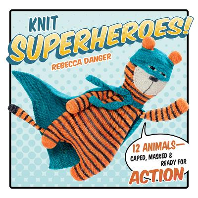 Knit Superheroes!: 12 Animals--Caped, Masked and Ready for Action - Danger, Rebecca