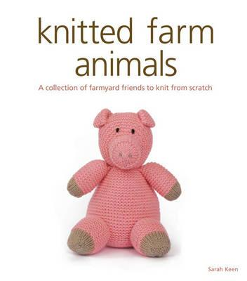 Knitted Farm Animals: A Collection of Farmyard Friends to Knit from Scratch - Keen, Sarah