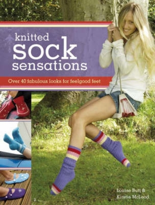 Knitted Sock Sensations: Over 40 Fabulous Looks for Feelgood Feet - Butt, Louise, and McLeod, Kirstie