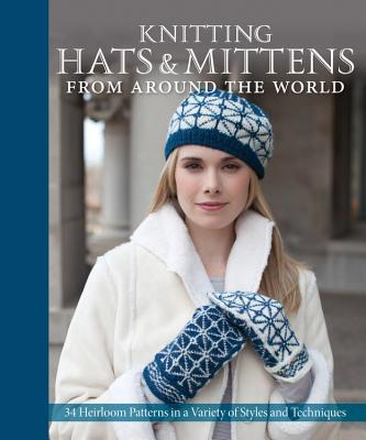 Knitting Hats & Mittens from Around the World: 34 Heirloom Patterns in a Variety of Styles and Techniques - Cornell, Kari A. (Editor), and Flanders, Sue (Photographer), and Kosel, Janine (Photographer)