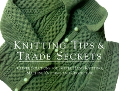 Knitting Tips & Trade Secrets: Clever Solutions for Better Hand Knitting, Machine Knitting and Crocheting - Taunton Press, and Threads Magazine, and Threads