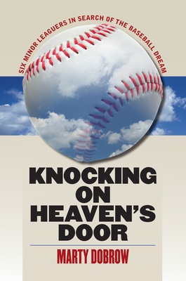 Knocking on Heaven's Door: Six Minor Leaguers in Search of the Baseball Dream - Dobrow, Marty