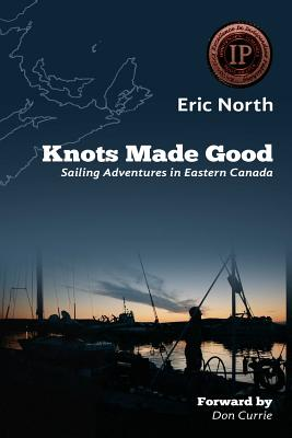 Knots Made Good: Sailing Adventures in Eastern Canada - North, Eric