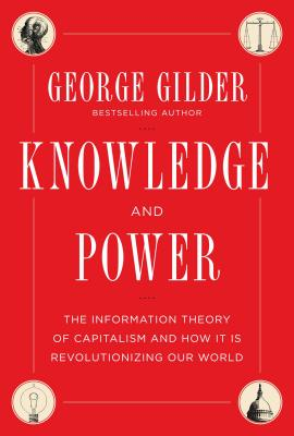 Knowledge and Power: The Information Theory of Capitalism and How it is Revolutionizing our World - Gilder, George