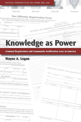 Knowledge as Power: Criminal Registration and Community Notification Laws in America - Logan, Wayne A