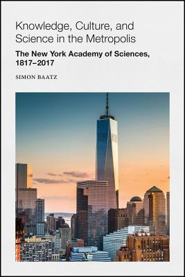 Knowledge, Culture, and Science in the Metropolis: The New York Academy of Sciences, 1817-2017 - Baatz, Simon