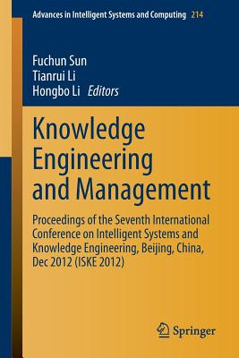 Knowledge Engineering and Management: Proceedings of the Seventh International Conference on Intelligent Systems and Knowledge Engineering, Beijing, China, Dec 2012 (ISKE 2012) - Sun, Fuchun (Editor), and Li, Tianrui (Editor), and Li, Hongbo (Editor)