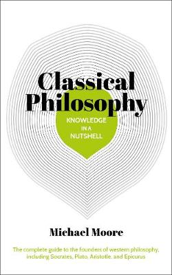 Knowledge in a Nutshell: Classical Philosophy: The complete guide to the founders of western philosophy, including Socrates, Plato, Aristotle, and Epicurus - Moore, Michael