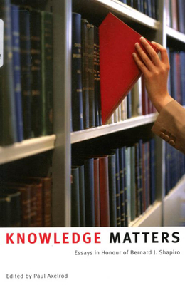 Knowledge Matters: Essays in Honour of Bernard J. Shapiro - Axelrod, Paul