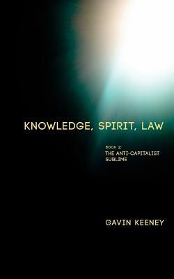 Knowledge, Spirit, Law: Book 2: The Anti-capitalist Sublime - Keeney, Gavin