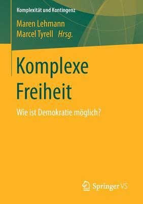 Komplexe Freiheit: Wie Ist Demokratie Moglich? - Lehmann, Maren (Editor), and Tyrell, Marcel (Editor)