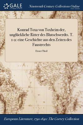 Konrad Toxa Von Toxheim Der, Ungluckliche Ritter Des Blutschwerdts. T. 1-2: Eine Geschichte Aus Den Zeiten Des Faustrechts; Erster Theil - Anonymous