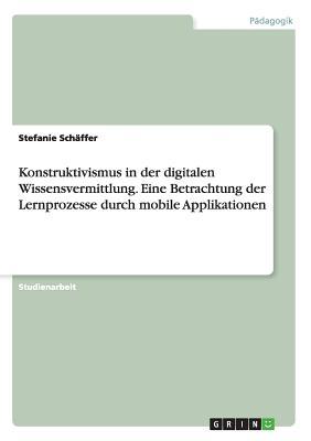 Konstruktivismus in Der Digitalen Wissensvermittlung. Eine Betrachtung Der Lernprozesse Durch Mobile Applikationen - Schaffer, Stefanie