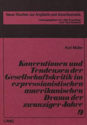 Konventionen Und Tendenzen Der Gesellschaftskritik Im Expressionistischen Amerikanischen Drama Der Zwanziger Jahre - Muller, Kurt, and Meuller, Kurt