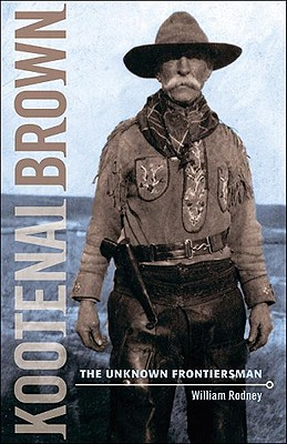 Kootenai Brown: The Unknown Frontiersman - Rodney, William