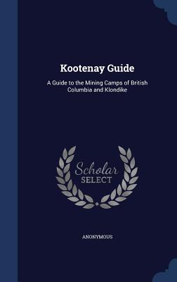 Kootenay Guide: A Guide to the Mining Camps of British Columbia and Klondike - Anonymous