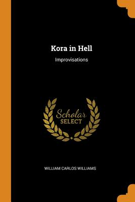 Kora in Hell: Improvisations - Williams, William Carlos