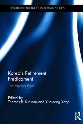 Korea's Retirement Predicament: The Ageing Tiger - Klassen, Thomas R. (Editor), and Yang, Yunjeong (Editor)