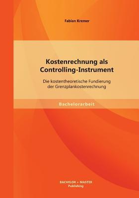 Kostenrechnung ALS Controlling-Instrument: Die Kostentheoretische Fundierung Der Grenzplankostenrechnung - Kremer, Fabian