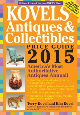 Kovels' Antiques And Collectibles Price Guide 2015: America's Most Authoritative Antiques Annual! - Kovel, Kim, and Kovel, Terry