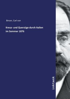 Kreuz- Und Querzuge Durch Italien Im Sommer 1876 - Binzer, Carl Von