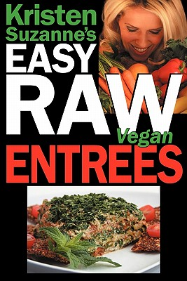 Kristen Suzanne's Easy Raw Vegan Entrees: Delicious & Easy Raw Food Recipes for Hearty & Satisfying Entrees Like Lasagna, Burgers, Wraps, Pasta, Ravioli, & Pizza Plus Cheeses, Breads, Crackers, Bars & Much More! - Suzanne, Kristen