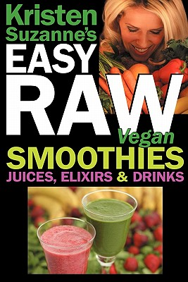 Kristen Suzanne's Easy Raw Vegan Smoothies, Juices, Elixirs & Drinks: The Definitive Raw Fooder's Book of Beverage Recipes for Boosting Energy, Getting Healthy, Losing Weight, Having Fun, or Cutting Loose... Including Wine Drinks! - Suzanne, Kristen