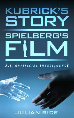 Kubrick's Story, Spielberg's Film: A.I. Artificial Intelligence - Rice, Julian