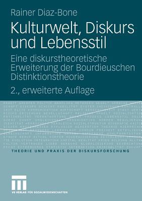 Kulturwelt, Diskurs Und Lebensstil: Eine Diskurstheoretische Erweiterung Der Bourdieuschen Distinktionstheorie - Diaz-Bone, Rainer