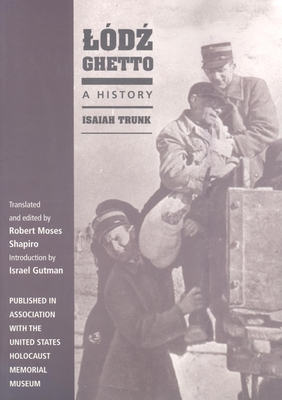 Lódz Ghetto: A History - Trunk, Isaiah, and Gutman, Israel, Professor (Introduction by), and Shapiro, Robert (Translated by)
