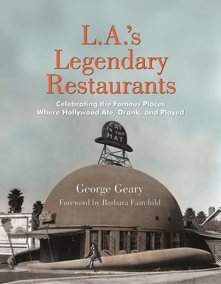 L.A.'s Legendary Restaurants: Celebrating the Famous Places Where Hollywood Ate, Drank, and Played - Geary, George, and Fairchild, Barbara (Foreword by)
