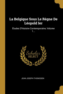 La Belgique Sous Le R?gne de L?opold Ier: ?tudes d'Histoire Contemporaine, Volume 2... - Thonissen, Jean Joseph