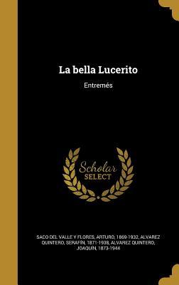 La Bella Lucerito: Entremes - Saco Del Valle y Flores, Arturo 1869-19 (Creator), and Alvarez Quintero, Serafin 1871-1938 (Creator), and Alvarez Quintero, Joaquin 1873-1944 (Creator)
