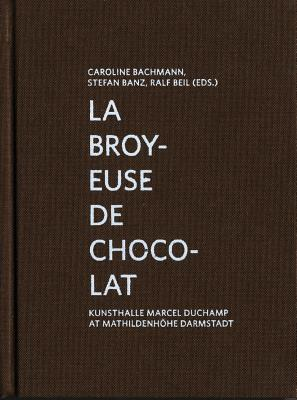 La Broyeuse de Chocolat: Kunsthalle Marcel Duchamp at Mathildenhöhe Darmstadt - Bachmann, Caroline (Editor), and Banz, Stefan (Editor), and Beil, Ralf (Editor)
