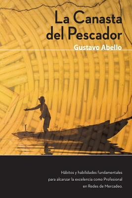 La Canasta del Pescador: Habitos y Habilidades Fundamentales Para Alcanzar La Excelencia Como Profesional de Redes de Mercadeo - Abello, MR Gustavo a
