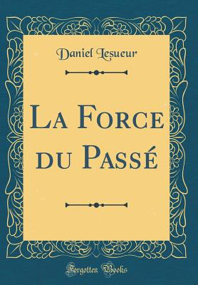 La Force Du Passe (Classic Reprint) - Lesueur, Daniel
