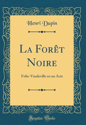La Foret Noire: Folie-Vaudeville En Un Acte (Classic Reprint) - Dupin, Henri, pro